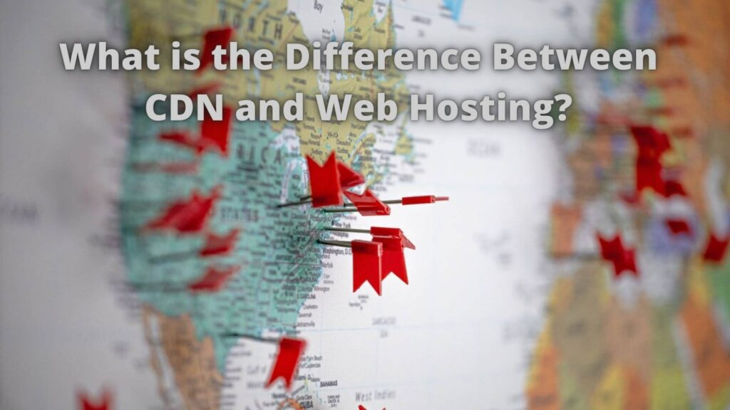 What is the Difference Between CDN and Web Hosting?